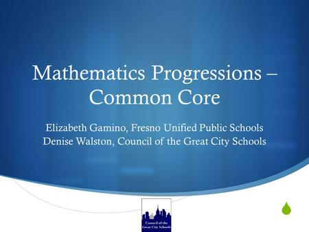  Mathematics Progressions – Common Core Elizabeth Gamino, Fresno Unified Public Schools Denise Walston, Council of the Great City Schools.