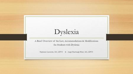 Dyslexia A Brief Overview of the Law, Accommodations & Modifications for Students with Dyslexia Stephanie Lancaster, MA, LDT-C & Angie Sharbaugh-Hunt,
