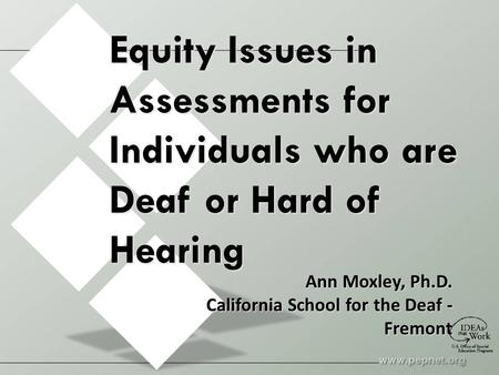 Equity Issues in Assessments for Individuals who are Deaf or Hard of Hearing Ann Moxley, Ph.D. California School for the Deaf - Fremont.