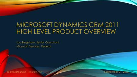 MICROSOFT DYNAMICS CRM 2011 HIGH LEVEL PRODUCT OVERVIEW Lou Bergstrom, Senior Consultant Microsoft Services, Federal September 21, 2013 TechGate 2013 –