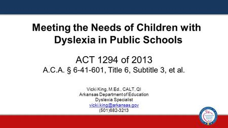 ACT 1294 of 2013 A.C.A. § 6-41-601, Title 6, Subtitle 3, et al. Meeting the Needs of Children with Dyslexia in Public Schools Vicki King, M.Ed., CALT,