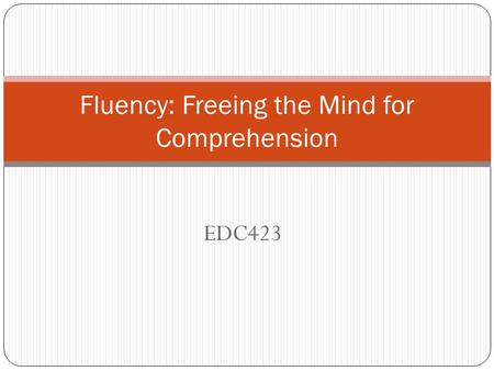EDC423 Fluency: Freeing the Mind for Comprehension.