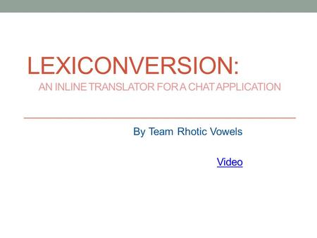 LEXICONVERSION: AN INLINE TRANSLATOR FOR A CHAT APPLICATION By Team Rhotic Vowels Video.