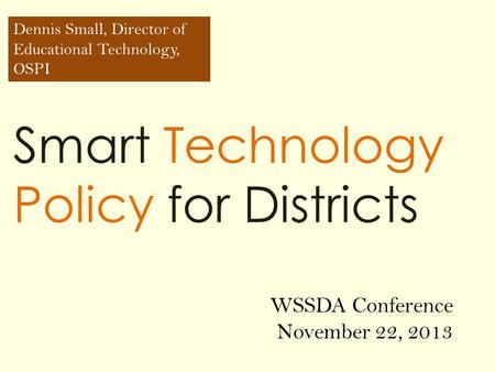 Smart Technology Policy for Districts Dennis Small, Director of Educational Technology, OSPI WSSDA Conference November 22, 2013.