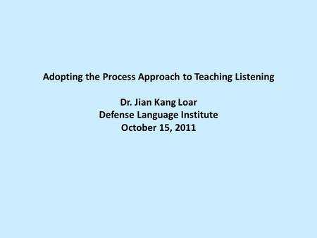 Adopting the Process Approach to Teaching Listening Dr. Jian Kang Loar Defense Language Institute October 15, 2011.