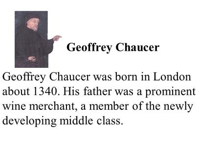 Geoffrey Chaucer Geoffrey Chaucer was born in London about 1340. His father was a prominent wine merchant, a member of the newly developing middle class.