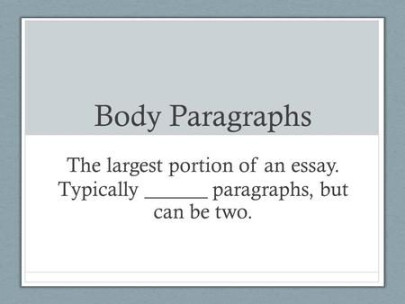 Body Paragraphs The largest portion of an essay. Typically ______ paragraphs, but can be two.