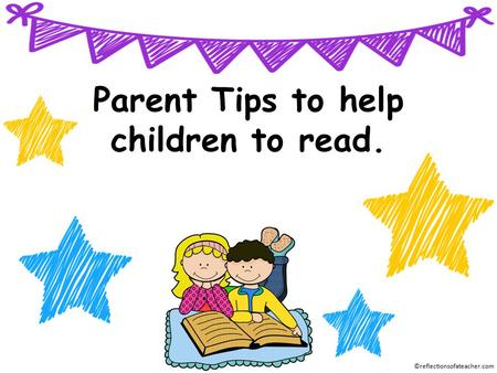 Parent Tips to help children to read. ©reflectionsofateacher.com.
