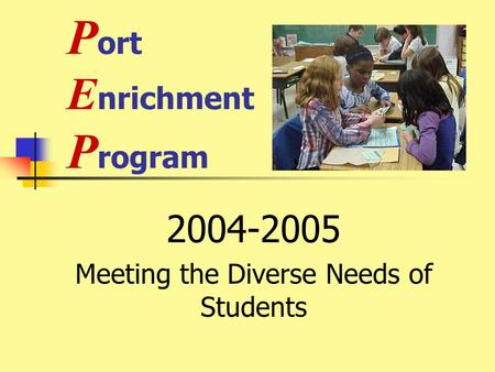 P ort E nrichment P rogram 2004-2005 Meeting the Diverse Needs of Students.