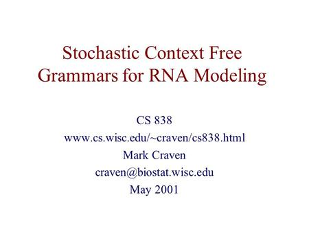 Stochastic Context Free Grammars for RNA Modeling CS 838  Mark Craven May 2001.