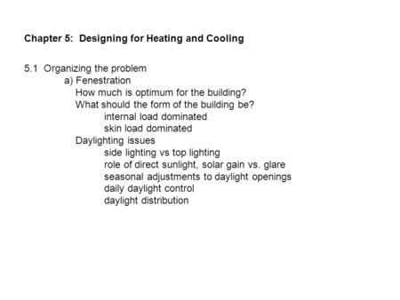 Chapter 5: Designing for Heating and Cooling 5.1 Organizing the problem a) Fenestration How much is optimum for the building? What should the form of the.