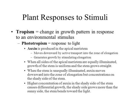 Plant Responses to Stimuli Tropism = change in growth pattern in response to an environmental stimulus –Phototropism = response to light Auxin is produced.