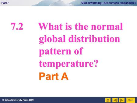© Oxford University Press 2009 Part 7 Global warming─Are humans responsible? Quit 7.2What is the normal global distribution global distribution pattern.