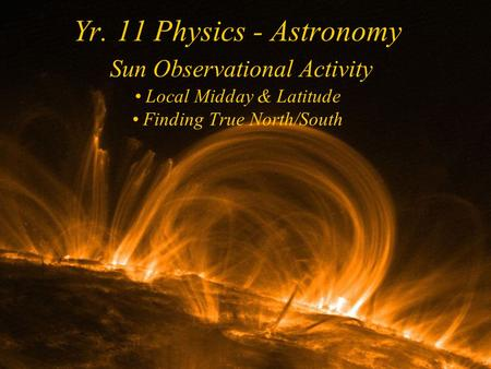 Yr. 11 Physics - Astronomy Sun Observational Activity Local Midday & Latitude Finding True North/South.