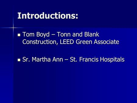 Introductions: Tom Boyd – Tonn and Blank Construction, LEED Green Associate Tom Boyd – Tonn and Blank Construction, LEED Green Associate Sr. Martha Ann.