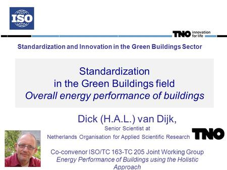 Standardization in the Green Buildings field Overall energy performance of buildings Dick (H.A.L.) van Dijk, Senior Scientist at Netherlands Organisation.