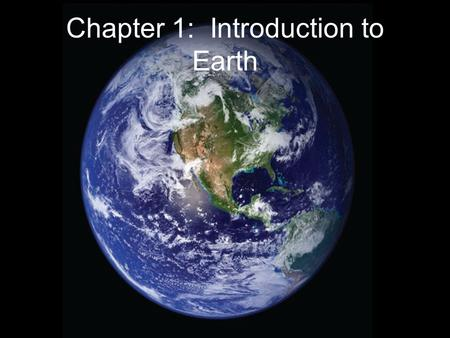 Chapter 1: Introduction to <strong>Earth</strong>. Introduction to <strong>Earth</strong> Physical <strong>earth</strong> is dynamic and constantly changing – never static –Everything is connected to everything.