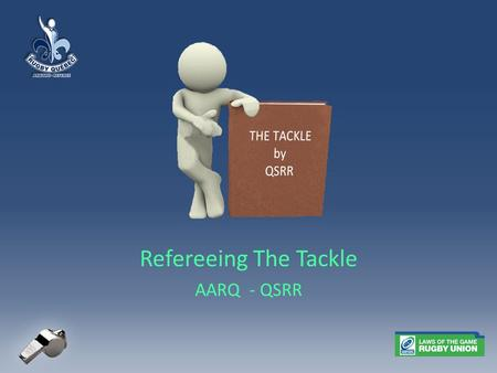 Refereeing The Tackle AARQ - QSRR. Law 15: Tackle - Definitions A tackle occurs when the ball carrier is held by one or more opponents and is brought.