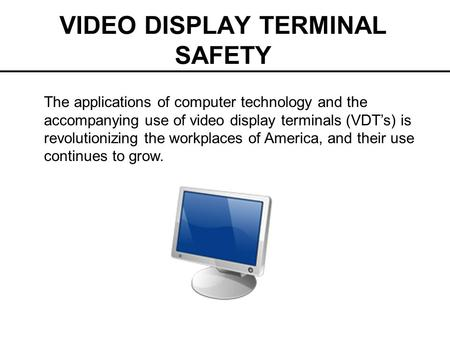 VIDEO DISPLAY TERMINAL SAFETY The applications of computer technology and the accompanying use of video display terminals (VDT's) is revolutionizing the.