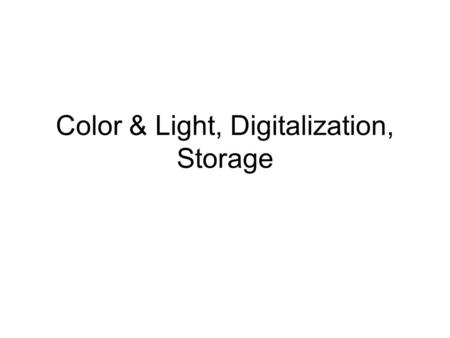 Color & Light, Digitalization, Storage. Vision Rods work at low light levels and do not see color –That is, their response depends only on how many photons,