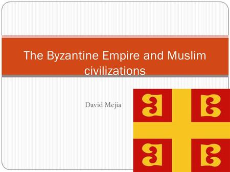 David Mejia The Byzantine Empire and Muslim civilizations.