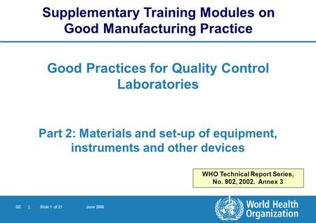 QC | Slide 1 of 21 June 2006 Good Practices for Quality Control Laboratories Part 2: Materials and set-up of equipment, instruments and other devices Supplementary.
