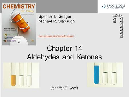 Chapter 14 Aldehydes and Ketones Spencer L. Seager Michael R. Slabaugh www.cengage.com/chemistry/seager Jennifer P. Harris.