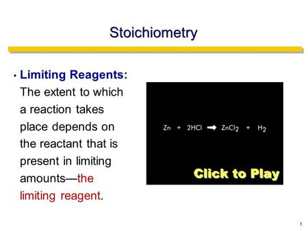 1 Stoichiometry Limiting Reagents: The extent to which a reaction takes place depends on the reactant that is present in limiting amounts—the limiting.