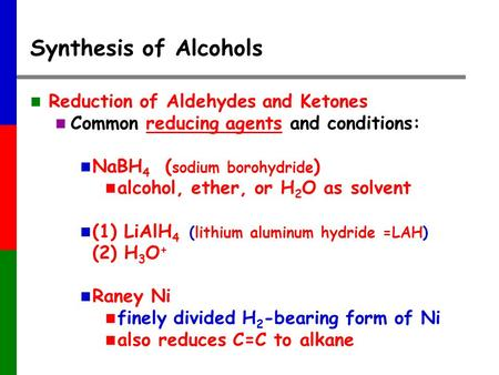 Synthesis of Alcohols Reduction of Aldehydes and Ketones Common reducing agents and conditions: NaBH 4 ( sodium borohydride ) alcohol, ether, or H 2 O.