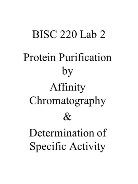 BISC 220 Lab 2 Protein Purification by Affinity Chromatography & Determination of Specific Activity.