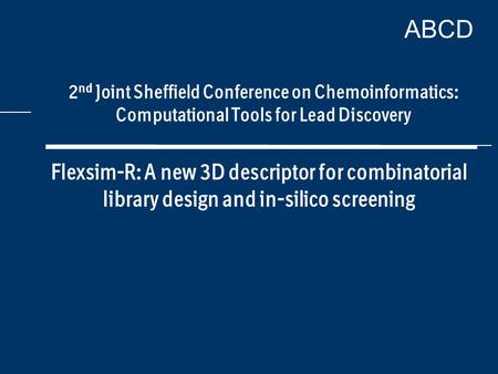 ABCD Flexsim-R: A new 3D descriptor for combinatorial library design and in-silico screening 2 nd Joint Sheffield Conference on Chemoinformatics: Computational.