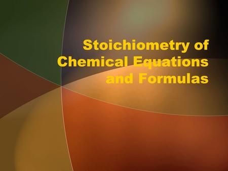 Stoichiometry of Chemical Equations and Formulas.
