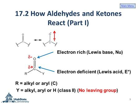 17.2 How Aldehydes and Ketones React (Part I) 1 ++ R = alkyl or aryl (C) Y = alkyl, aryl or H (class II) (No leaving group) -- Electron rich (Lewis.