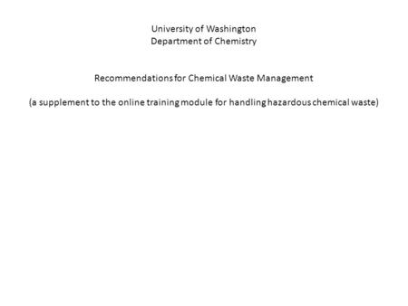 University of Washington Department of Chemistry Recommendations for Chemical Waste Management (a supplement to the online training module for handling.