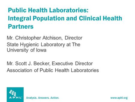 Analysis. Answers. Action.www.aphl.org Public Health Laboratories: Integral Population and Clinical Health Partners Mr. Christopher Atchison, Director.