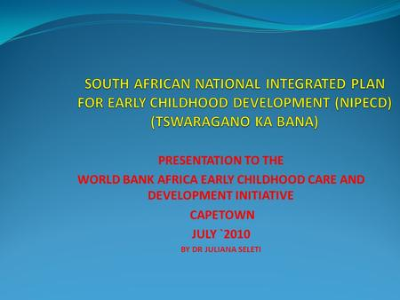 PRESENTATION TO THE WORLD BANK AFRICA EARLY CHILDHOOD CARE AND DEVELOPMENT INITIATIVE CAPETOWN JULY `2010 BY DR JULIANA SELETI.