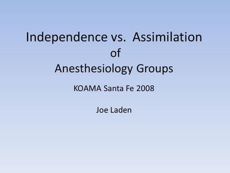 Independence vs. Assimilation of Anesthesiology Groups KOAMA Santa Fe 2008 Joe Laden.