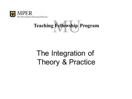 MU Teaching Fellowship Program The Integration of Theory & Practice.