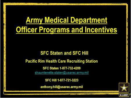 ® Army Medical Department Officer Programs and Incentives SFC Staten and SFC Hill Pacific Rim Health Care Recruiting Station SFC Staten 1-877-732-4209.