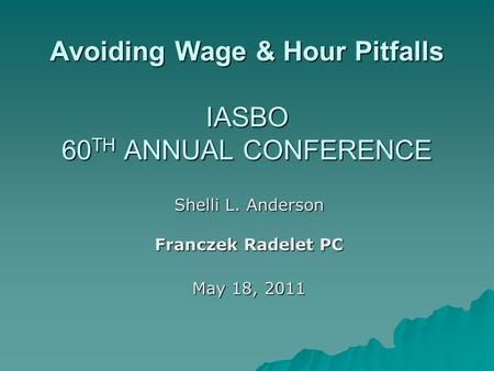 Avoiding Wage & Hour Pitfalls IASBO 60 TH ANNUAL CONFERENCE Shelli L. Anderson Franczek Radelet PC May 18, 2011.