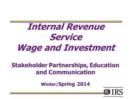 Internal Revenue Service Wage and Investment Stakeholder Partnerships, Education and Communication Winter/ Spring 2014.