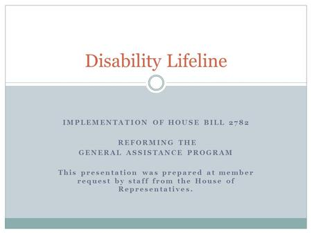 IMPLEMENTATION OF HOUSE BILL 2782 REFORMING THE GENERAL ASSISTANCE PROGRAM This presentation was prepared at member request by staff from the House of.