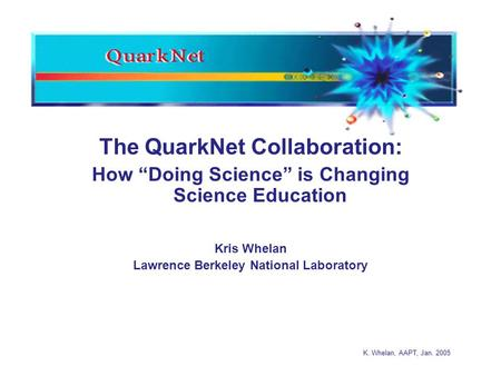 "K. Whelan, AAPT, Jan. 2005 The QuarkNet Collaboration: How ""Doing Science"" is Changing Science Education Kris Whelan Lawrence Berkeley National Laboratory."