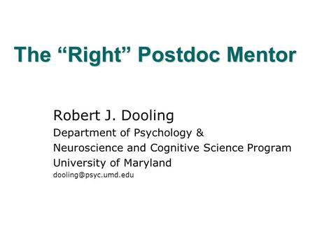 "The ""Right"" Postdoc Mentor Robert J. Dooling Department of Psychology & Neuroscience and Cognitive Science Program University of Maryland"