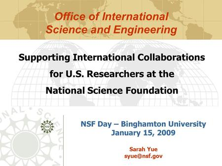 NSF Day – Binghamton University January 15, 2009 Sarah Yue Supporting International Collaborations for U.S. Researchers at the National Science.
