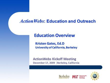 ActionWebs : Education and Outreach ActionWebs Kickoff Meeting December 17, 2009 │Berkeley, California Education Overview Kristen Gates, Ed.D University.