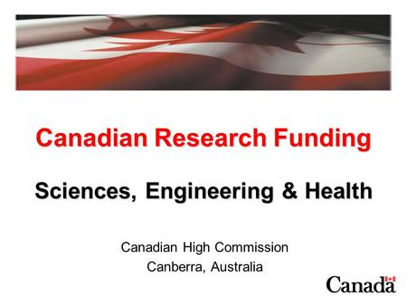 Canadian Research Funding Canadian High Commission Canberra, Australia Sciences, Engineering & Health.