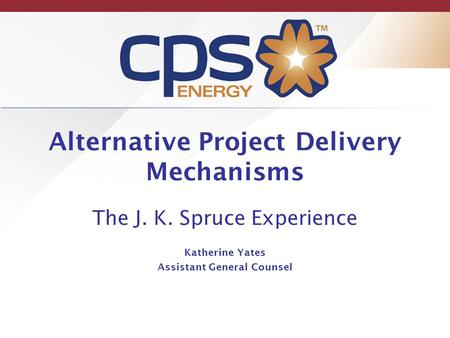 Alternative Project Delivery Mechanisms The J. K. Spruce Experience Katherine Yates Assistant General Counsel.
