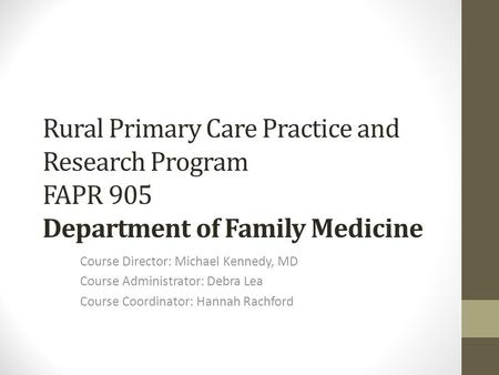 Rural Primary Care Practice and Research Program FAPR 905 Department of Family Medicine Course Director: Michael Kennedy, MD Course Administrator: Debra.