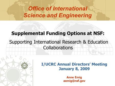 I/UCRC Annual Directors' Meeting January 8, 2009 Anne Emig Supplemental Funding Options at NSF: Supporting International Research & Education.